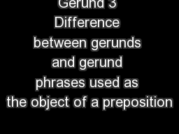 Gerund 3 Difference between gerunds and gerund phrases used as the object of a preposition