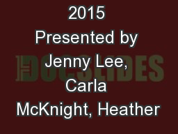 May 8 th  2015 Presented by Jenny Lee, Carla McKnight, Heather