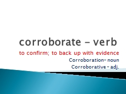 corroborate - verb to confirm; to back up with evidence