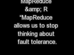MapReduce & R �MapReduce allows us to stop thinking about fault tolerance.