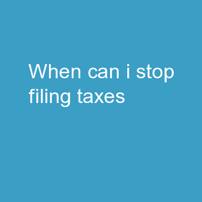 When Can I Stop Filing Taxes