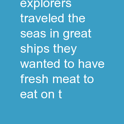 1. Long ago, explorers traveled the seas in great ships. They wanted to have fresh meat to eat on t