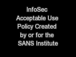 InfoSec Acceptable Use Policy Created by or for the SANS Institute