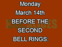 Monday March 14th BEFORE THE SECOND BELL RINGS: