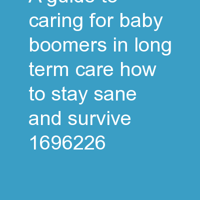 A guide to caring for baby boomers in long term care:  How to Stay Sane and Survive