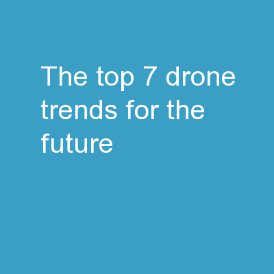 THE TOP 7 DRONE TRENDS FOR THE FUTURE
