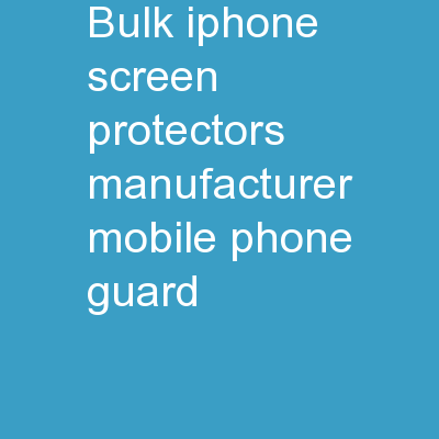 Bulk IPhone Screen Protectors Manufacturer - Mobile Phone Guard