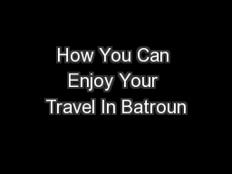 How You Can Enjoy Your Travel In Batroun PDF document - DocSlides
