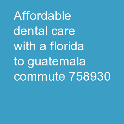 Affordable Dental Care with a Florida-to-Guatemala Commute PDF document - DocSlides