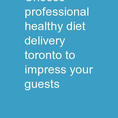 Choose Professional Healthy Diet Delivery Toronto To Impress Your Guests