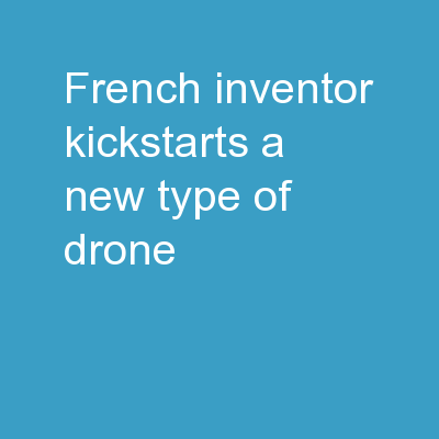 FRENCH INVENTOR KICKSTARTS A NEW TYPE OF DRONE PowerPoint PPT Presentation