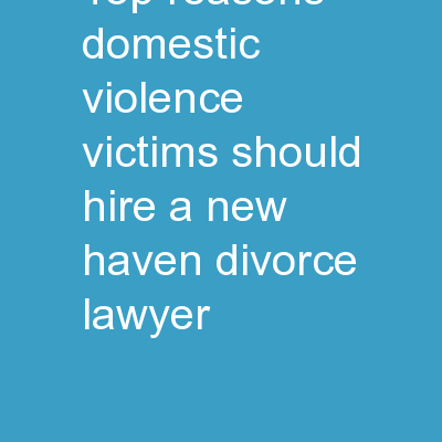 Top Reasons Domestic Violence Victims Should Hire a New Haven Divorce Lawyer