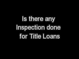 Is there any Inspection done for Title Loans PowerPoint PPT Presentation