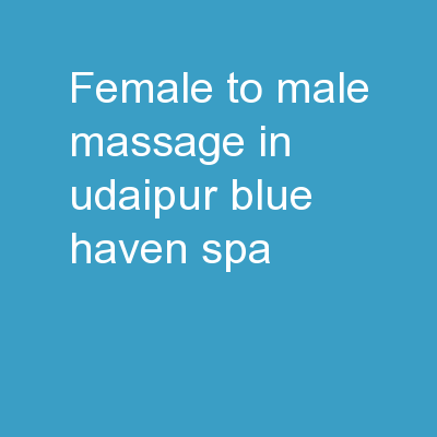 Female to Male Massage in Udaipur-Blue Haven Spa