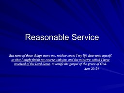 Reasonable Service But none of these things move me, neither count I my life dear unto myself,