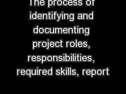 The process of identifying and documenting project roles, responsibilities, required skills, report