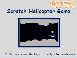 Scratch Helicopter Game LO: To understand the Logic of an If…else… statement