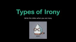 Types of Irony Write the slides when you see irony
