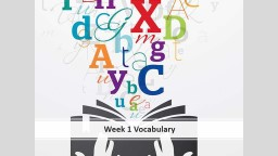 Week 1 Vocabulary augment (verb) to make        larger, to increase
