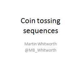Coin tossing sequences Martin Whitworth @ MB_Whitworth Toss a coin repeatedly until we get a particular sequence.