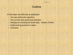 Outline In this topic we will look at quicksort: The idea behind the algorithm