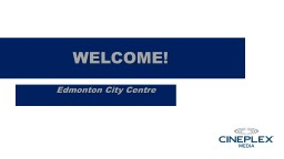 WELCOME! Edmonton City Centre Oxford and Cineplex Media Partners since June 2014