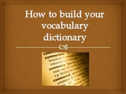 How to build your vocabulary dictionary Why Study Vocabulary