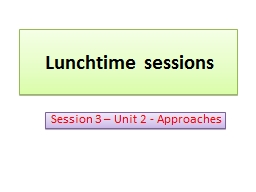 Lunchtime sessions Session 3 – Unit 2 - Approaches Content – Approaches – Unit 2