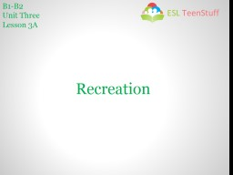 B1-B2 Unit Three Lesson 3A Recreation In this lesson you are going to talk about, and investigate, the leisure activities people in your class enjoy.