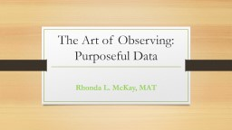 The Art of Observing: Purposeful Data Rhonda L. McKay, MAT What do you mean by observation?
