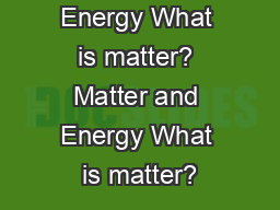 Matter and Energy What is matter? Matter and Energy What is matter?