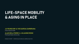 LIFE-SPACE MOBILITY & AGING IN PLACE JA YOUNG KIM  &  IVIS GARCIA ZAMBRANA