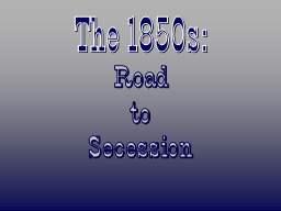 The 1850s: Road to Secession Compromise of 1850 Harriet Beecher