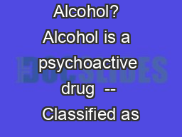 What is Alcohol?  Alcohol is a  psychoactive drug  -- Classified as
