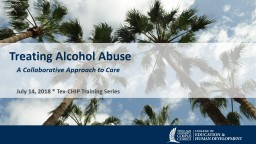 Treating Alcohol Abuse A Collaborative Approach to Care July 14, 2018 * Tex-CHIP Training Series PowerPoint PPT Presentation