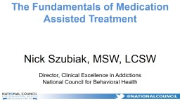 The Fundamentals of Medication Assisted Treatment Nick Szubiak, MSW, LCSW