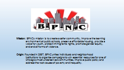 Mission:  BPNC's  mission is to create a safer community, improve the learning environment at public schools, preserve affordable housing, provide a voice for youth, protect immigrants' rights, promote gender equity, and end all forms of violence.