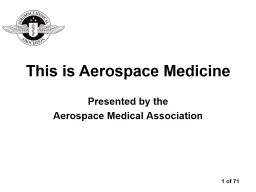 Presented by the  Aerospace Medical Association This is Aerospace Medicine