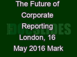 The Future of Corporate Reporting London, 16 May 2016 Mark