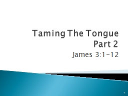 Taming The Tongue Part 2 James 3:1-12 1 Sin is universal (Rom. 3:23), YET among all men, the sins of the tongue seem to be most universal and the most difficult to control.