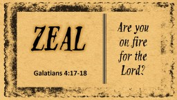 ZEAL Are you on fire for the Lord? Galatians 4:17-18 GOD APPROVED ZEAL