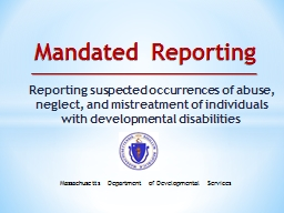 Mandated Reporting Reporting suspected occurrences of abuse, neglect, and mistreatment of individuals with developmental disabilities