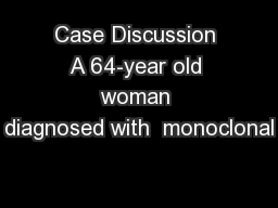 Case Discussion A 64-year old woman diagnosed with  monoclonal