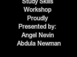 Study Skills Workshop Proudly Presented by: Angel Nevin Abdula Newman