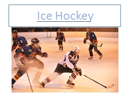 Ice Hockey What is Ice Hockey Ice Hockey is a game played In the Olympics and for a weekend