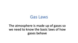 Gas Laws The atmosphere is made up of gases so we need to know the basic laws of how gases behave