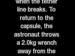 Bellringer  10/7 An astronaut with a mass of 85 kg is outside a space capsule when the tether line breaks. To return to the capsule, the astronaut throws a 2.0kg wrench away from the capsule at a speed of 14m/s. At what speed does the astronaut move towar