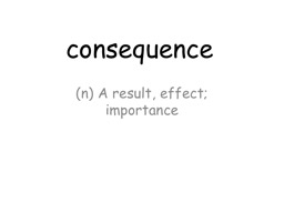 consequence (n) A result, effect; importance