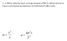 1. a. What velocity must a car go around a 250. m radius corner to have a centripetal acceleration of 3.30 m/s/s? (28.7 m/s)