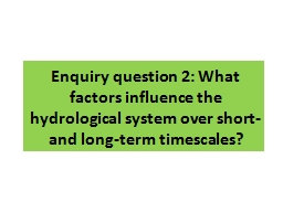 Enquiry question 2: What factors influence the hydrological system over short- and long-term timescales?
